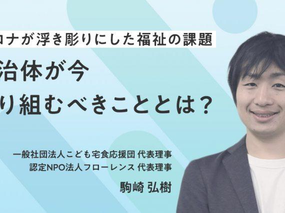 駒崎弘樹が語る!コロナが浮き彫りにした福祉の課題。自治体が今取り組むべきこととは?